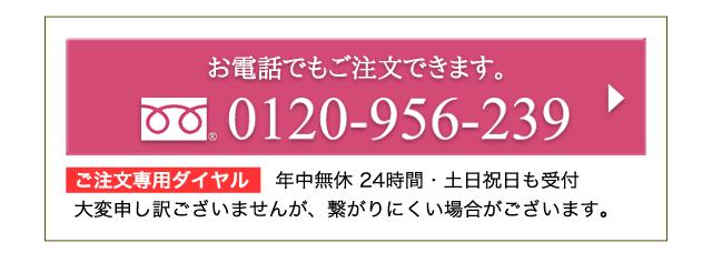 お電話でもご注文できます。0120-956-239 ご注文専用ダイヤル  年中無休 24時間・土日祝日も受付 大変申し訳ございませんが、繋がりにくい場合がございます。
